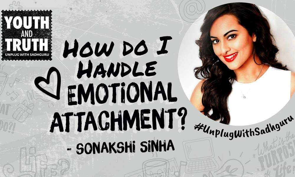 Sonakshi Sinha Asks Sadhguru - How Do I Handle Emotional Attachment?