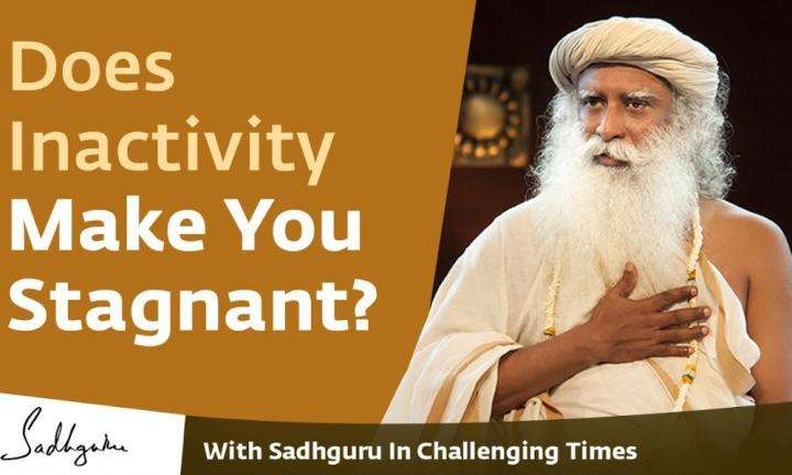 Sadhguru Wisdom Video | Does Inactivity Make You Stagnant? - With Sadhguru in Challenging Times - 08 Apr