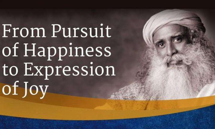 From Pursuit of Happiness to Expression of Joy | Sadhguru