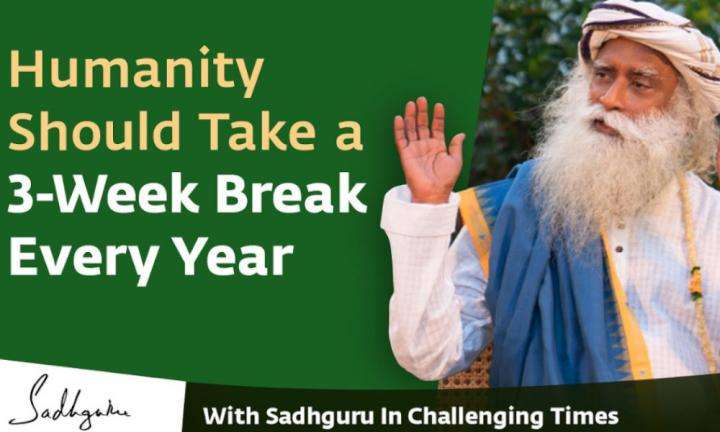 Humanity Should Take a 3 Week Break Every Year - With Sadhguru in Challenging Times - 11 Apr