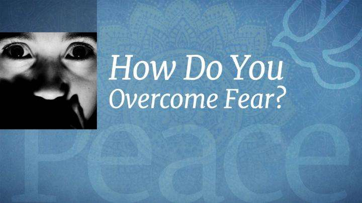 How Do You Overcome Fear?