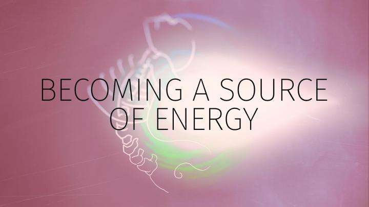Becoming A Source of Energy