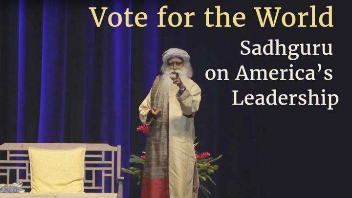 Vote for the World – Sadhguru on America's Leadership | United States Presidential Elections