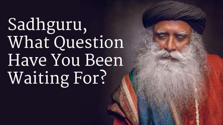Sadhguru, What Question Have You Been Waiting For?