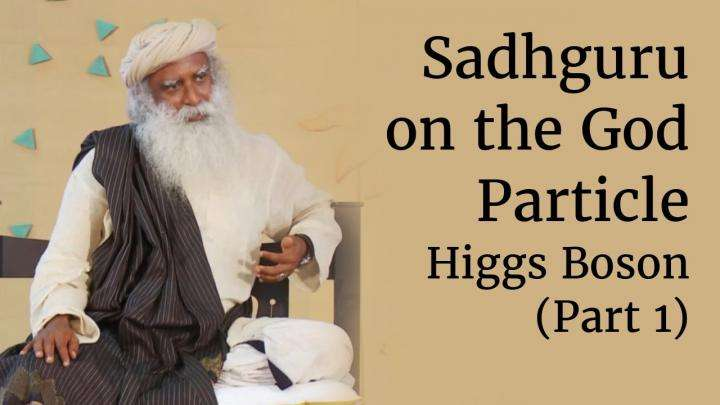 Sadhguru on the God Particle – Higgs Boson (Part 1)