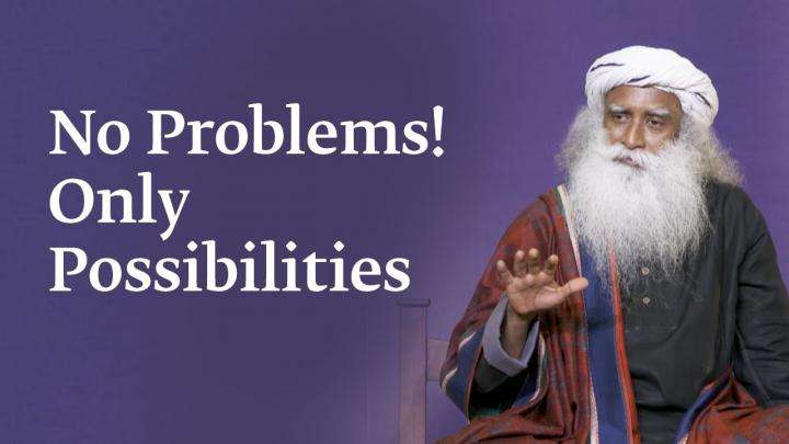 No Problems! Only Possibilities