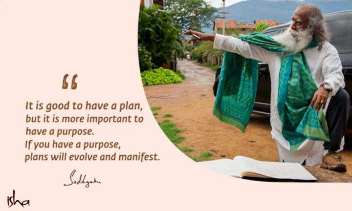Sadhguru Wisdom Video   Daily Wisdom   If You Have A Purpose, Plan Will Evolve And Manifest As Necessary.