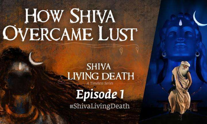 Sadhguru Wisdom Video | How Shiva Overcame Lust – #ShivaLivingDeath Ep 1 | Sadhguru