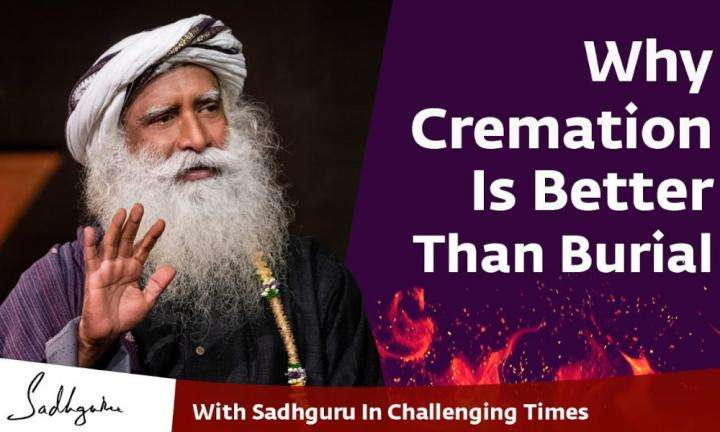 Sadhguru Wisdom Video | Why Cremation Is Better Than Burial - With Sadhguru in Challenging Times - 20 Apr