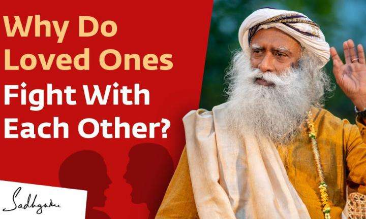 Sadhguru Wisdom Video | Why Do Loved Ones Fight With Each Other?