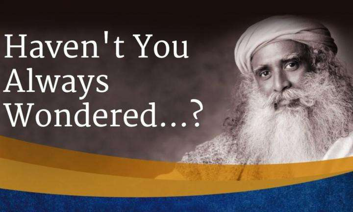 Haven't You Always Wondered...? | Sadhguru